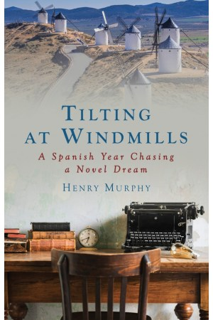 Tilting at Windmills: A Spanish Year Chasing a Novel Dream - Henry Murphy
