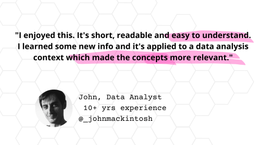 """Testimonial from John, Data Analyst with 10+ years of experience: """"I enjoyed this. It's short, readable and easy to understand. I learned some new info and it's applied to a data analysis context which made the concepts more relevant."""""""