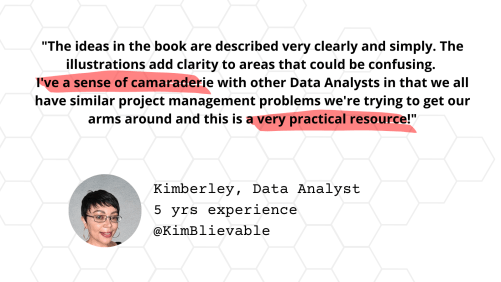 """Testimonial from Kimberley, Data Analyst with 5 years experience: """"""""The ideas in the book are described very clearly and simply. The illustrations add clarity to areas that could be confusing. I've a sense of camaraderie with other Data Analysts in that we all have similar project management problems we're trying to get our arms around and this is a very practical resource!"""""""