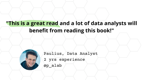 """Testimonial from Paulius, Data Analyst with 2 years experience: """"This is a great read and a lot of data analysts will benefit from reading this book!"""""""