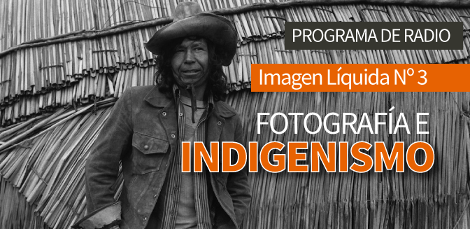 Imagen Líquida Nº 3: Fotografía e indigenismo