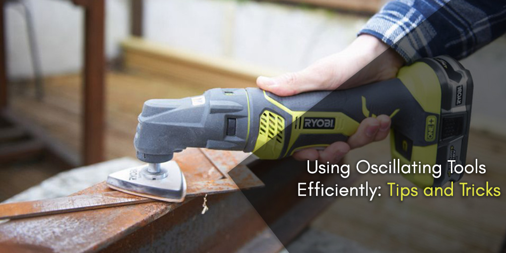 Using Oscillating Tools Efficiently: Tips and Tricks
