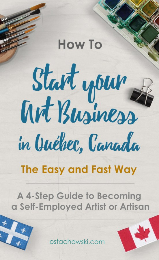 Start Your Art Business in Quebec, Canada - The Easy and Fast Way - A 4-Step Guide to Becoming a Self-Employed Artist or Artisan