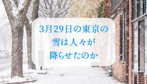 3月29日の東京の雪は人々が降らせたのか