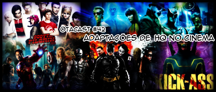Otacast #42 – Adaptações de HQ's no Cinema