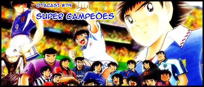 Otacast #79 – Super Campeões