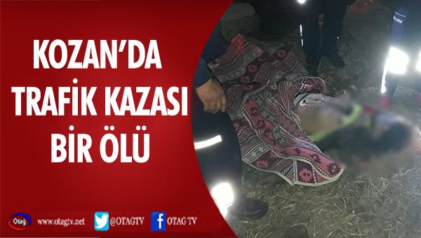 KOZAN'DA MEYDANA GELEN TRAFİK KAZASINDA BİR KİŞİ HAYATINI KAYBETTİ