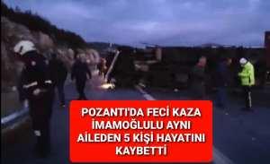 POZANTI'DA FECİ KAZA İMAMOĞLULU AYNI AİLEDEN 5 KİŞİ HAYATINI KAYBETTİ