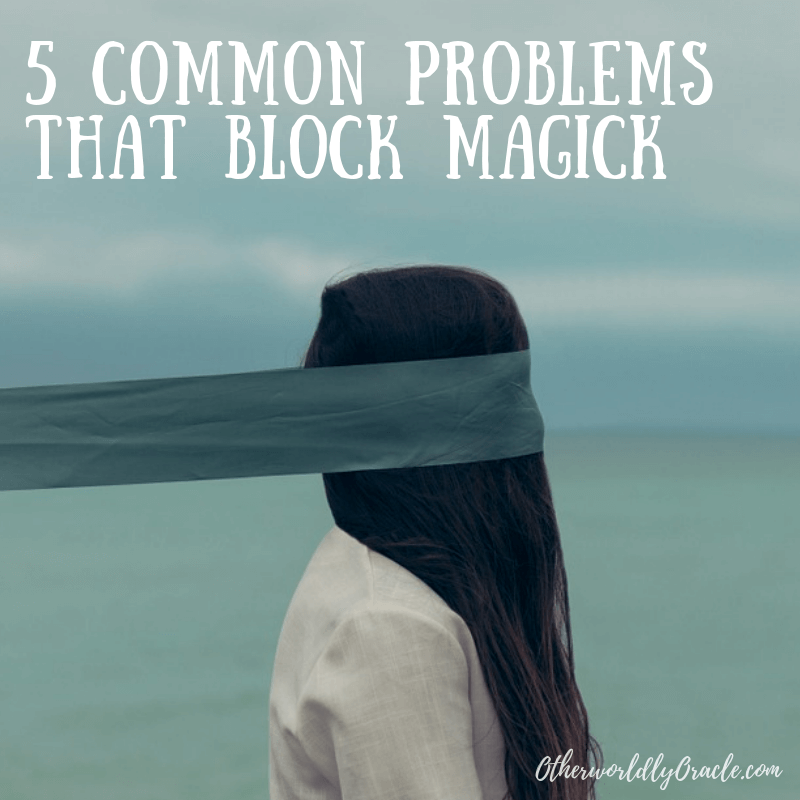 5 Common Problems that Block Magick and Hold You Back!