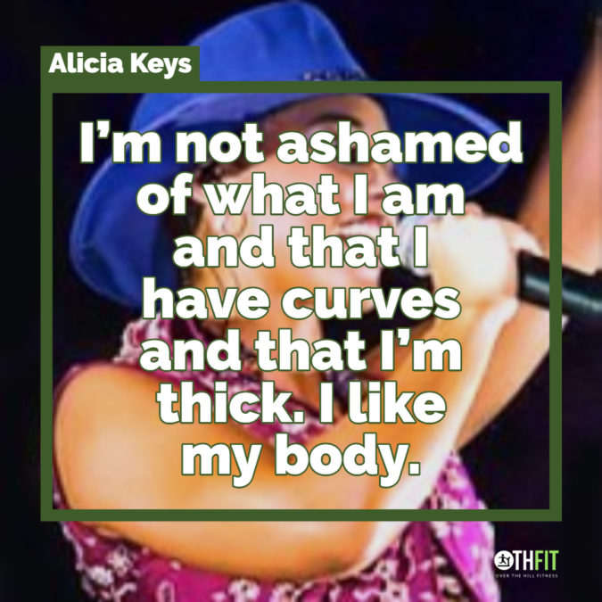 I'm not ashamed of what I am and that I have curves and that I'm thick. I like my body.  – Alicia Keys