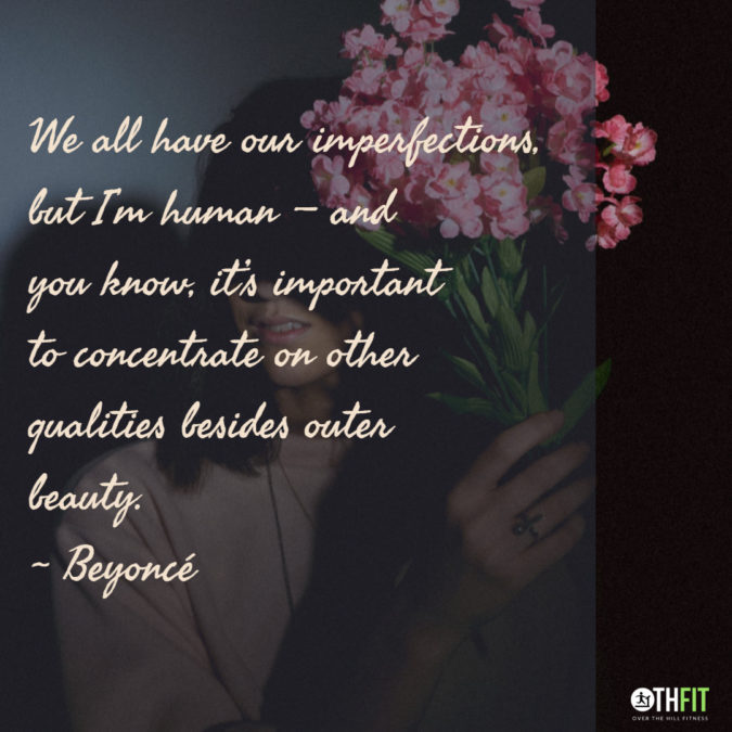We all have our imperfections, but I'm human — and you know, it's important to concentrate on other qualities besides outer beauty. – Beyoncé