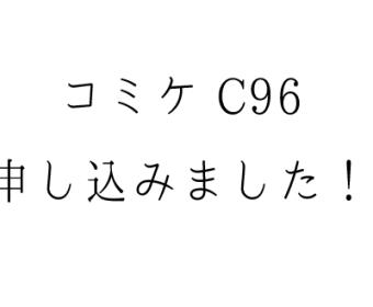 コミケC96申し込みました!