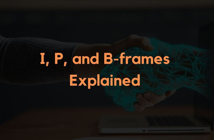 I, P, and B-frames – Differences and Use Cases Made Easy