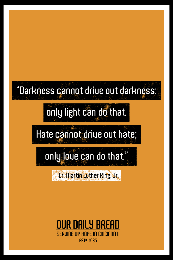 """""""Darkness cannot drive out darkness; only light can do that. Hate cannot drive out hate; only love can do that."""" -Dr. Martin Luther King, Jr."""