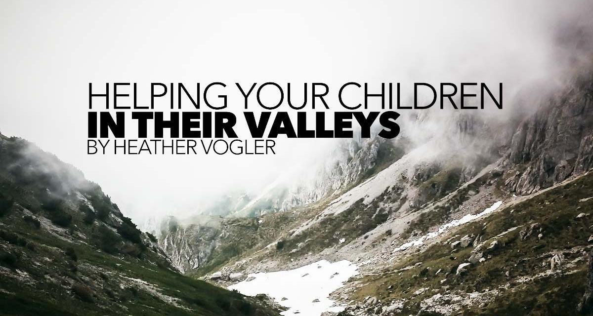 Helping Your Children in Their Valleys
