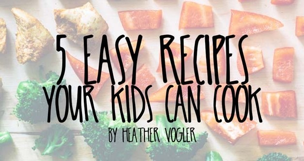 5 Easy Recipes Your Kids Can Cook