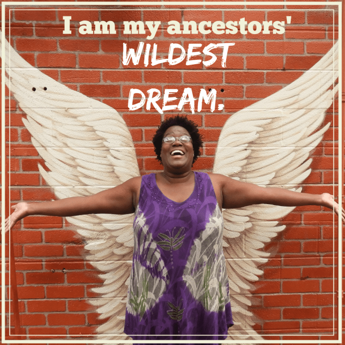 I am my ancestors' WILDEST DREAM.