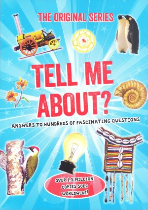 ORIGINAL SERIES - TELL ME ABOUT: Answers to Hundreds of Fascinating Questions (Kid's Educational Books)