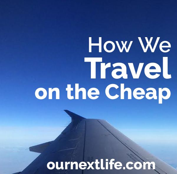 How we travel on the cheap // Our Next Life -- lifehacking, travel hacking, air travel, hotels, camping, budget, save money
