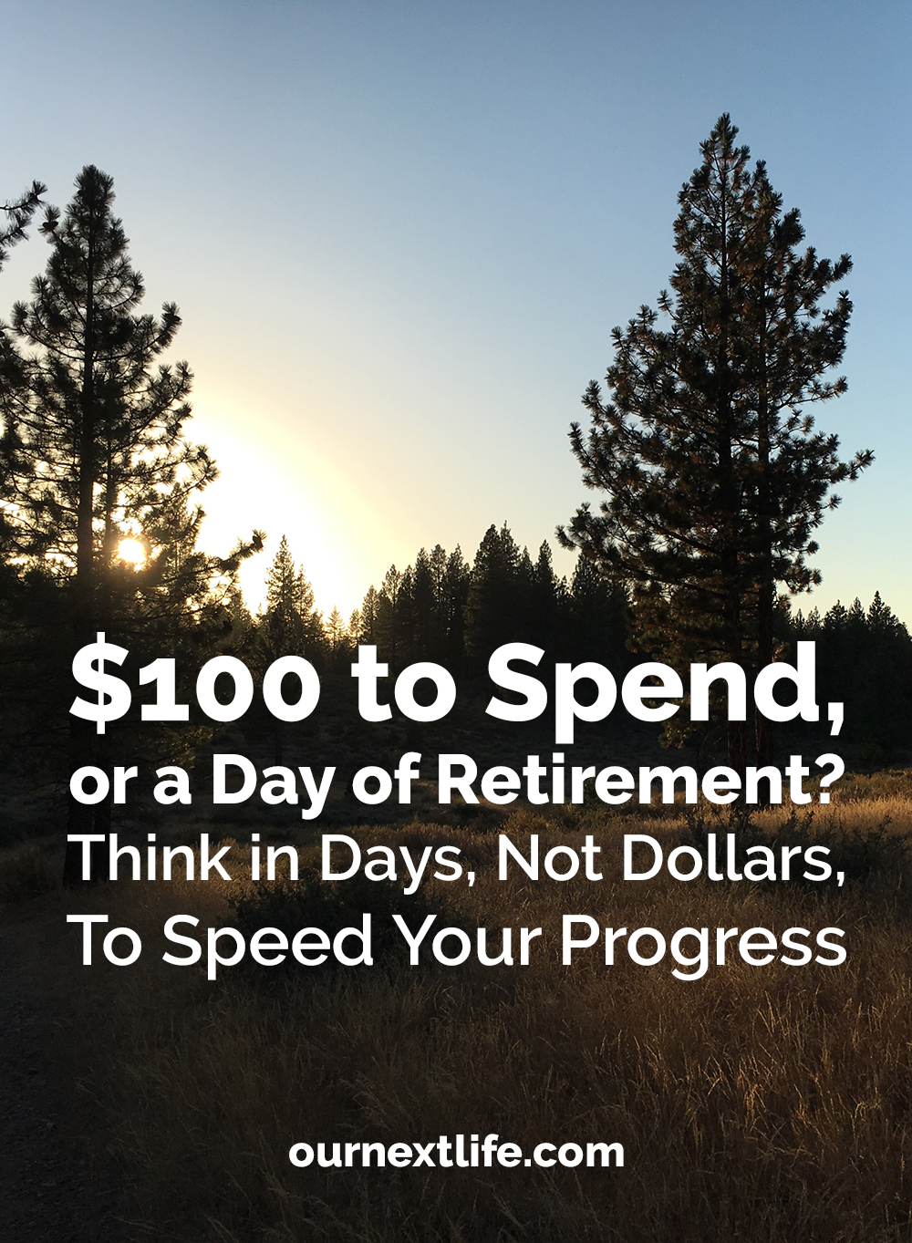 $100 to spend, or a day or retirement? Think in days, not dollars, to speed your progress! // Create a money-time equivalency to simplify your spending decisions and make it easier to say yes to what you truly value, but ruthlessly cut out spending that doesn't add true value to your life.