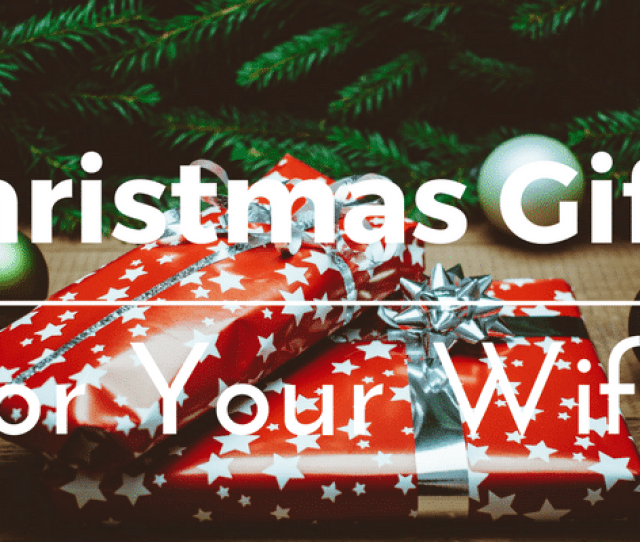 Best Christmas Gifts For Your Wife  Gift Ideas And Presents You Can Buy For Her