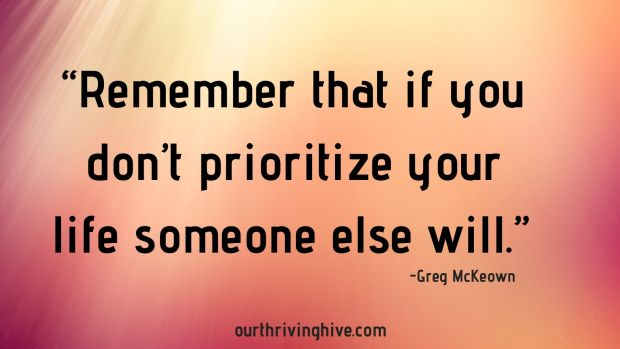 """""""Remember that if you don't prioritize your life someone else will."""" Greg McKeown, Essentialism"""