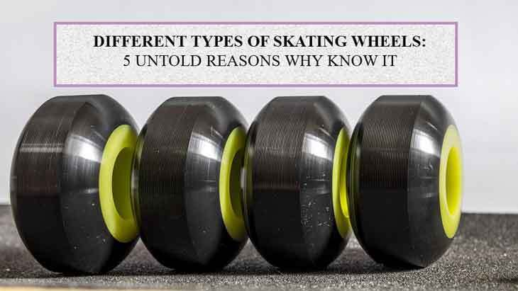 Types Of Skating Wheels: 5 Untold Reasons Why you Know It