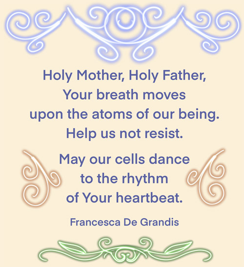 Holy Mother, Holy Father, Your breath moves upon the atoms of our being. Help us not resist. May our cells dance to the rhythm of Your heartbeat. —Francesca De Grandis