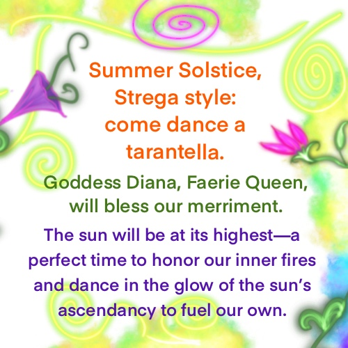Summer Solstice, Strega style: come dance a tarantella. Goddess Diana—Faerie Queen—will bless our magic.