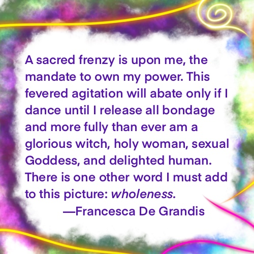 A sacred frenzy is upon me, the mandate to own my power. This fevered agitation will abate only if I dance until I release all bondage and more fully than ever become a glorious witch, holy woman, sexual Goddess, and delighted human. I'll dance tarantella until I'm completely whole.