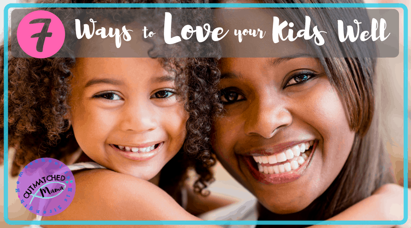7 Strategies to Love your Kids Well