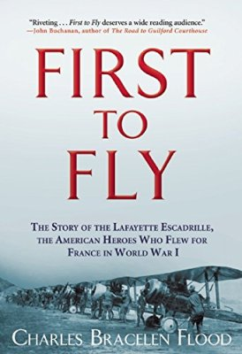 First to Fly: The Story of the Lafayette Escadrille, the American Heroes Who Flew For France in World War I