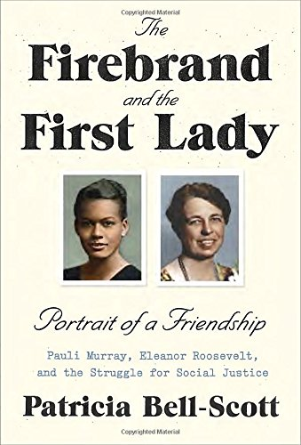 Firebrand and the First Lady: Portrait of a Friendship: Pauli Murray, Eleanor Roosevelt, and the Struggle for Social Justice