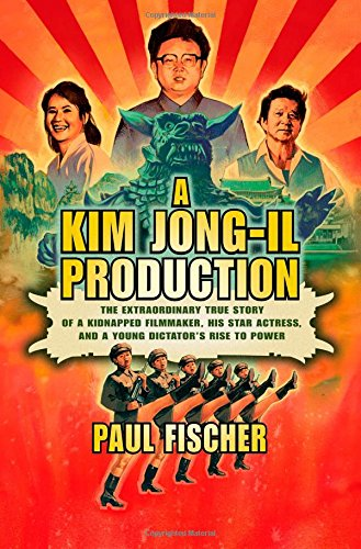 Kim Jong-Il Production: The Extraordinary True Story of a Kidnapped Filmmaker, His Star Actress, and a Young Dictator's Rise to Power