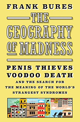 Geography of Madness: Penis Thieves, Voodoo Death, and the Search for the Meaning of the World's Strangest Syndromes