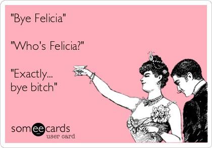 bye-felicia-whos-felicia-exactly-bye-bitch-69b74