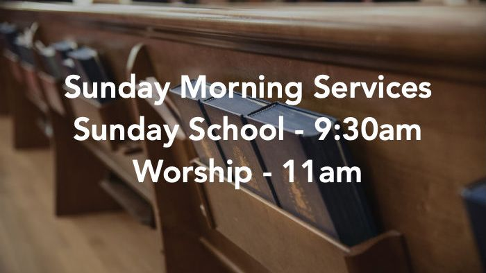 Sunday Morning Services. Sunday school is at 9:30am and Worship is at 11am.