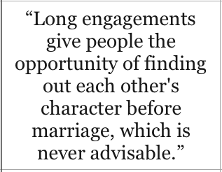 Long engagements give people the opportunity of finding out each other's character before marriage, which is never advisable - Oscar Wilde, The Importance of Being Earnest