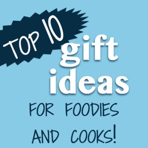 Top Ten Gift Ideas for Cooks and Foodies