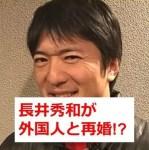 長井秀和が再婚で結婚相手は外国人?名前と年齢は?出会いのきっかけも?