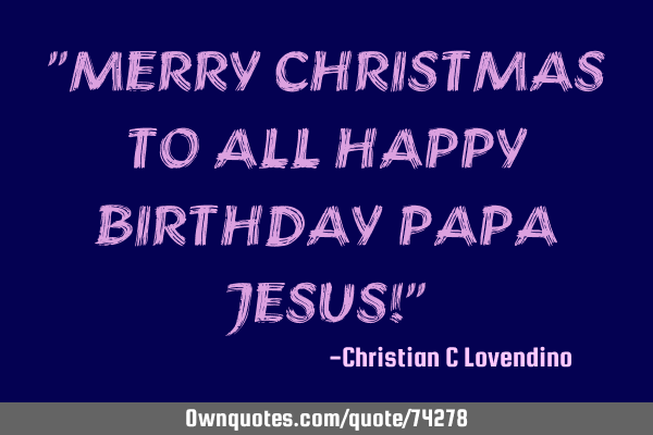 Merry Christmas To All Happy Birthday Papa Jesus Ownquotes Com
