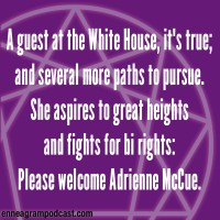 A guest at the White House, it's true; And several more paths to pursue. She aspires to great heights And fights for bi rights: Please welcome Adrienne McCue.