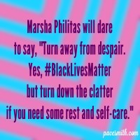 "Marsha Philitas will dare To say, ""Turn away from despair."" Yes, #BlackLivesMatter But turn down the clatter If you need some rest and self-care."