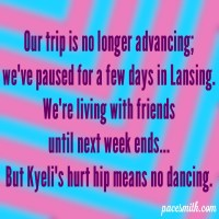 Our trip is no longer advancing; We've paused for a few days in Lansing. We're living with friends Until next week ends, But Kyeli's hurt hip means no dancing.