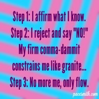 "Step 1: I affirm what I know. Step 2: I reject and say, ""NO!"" My firm comma-dammit Constrains me like granite. Step 3: No more me, only flow."