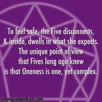 To feel safe, the Five disconnects, And inside, dwells in what she expects. The unique point of view That Fives long ago knew Is that Oneness is one, yet complex.