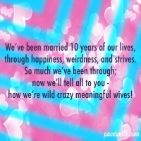 We've been married 10 years of our lives, Through happiness, weirdness, and strives. So much we've been through; Now we'll tell all to you - How we're wild crazy meaningful wives!