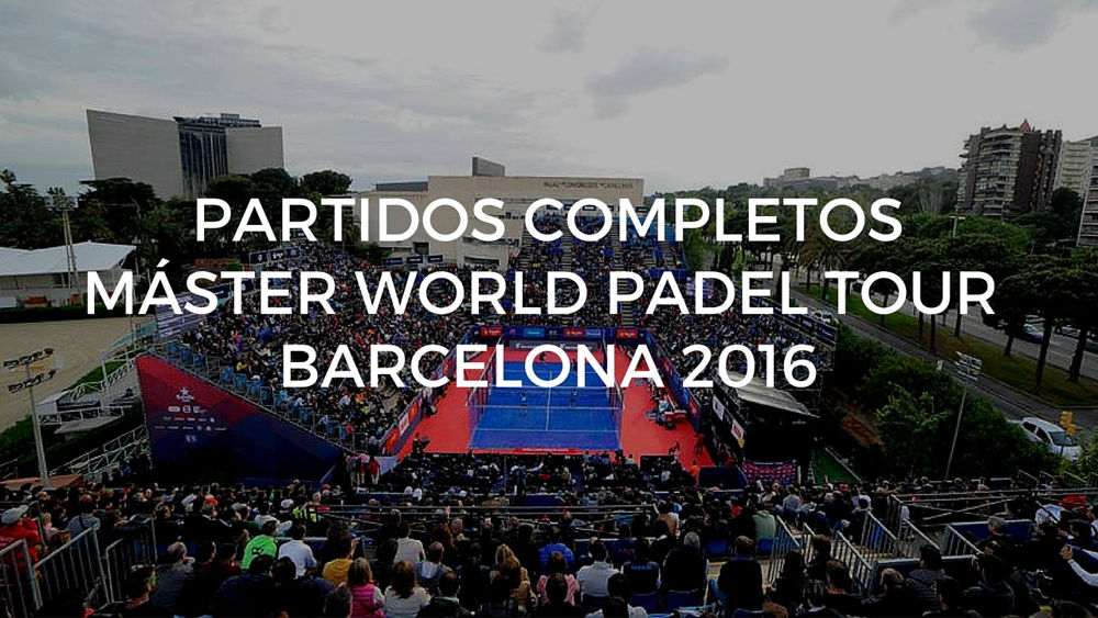 Partidos completos Máster World Padel Tour Barcelona 2016
