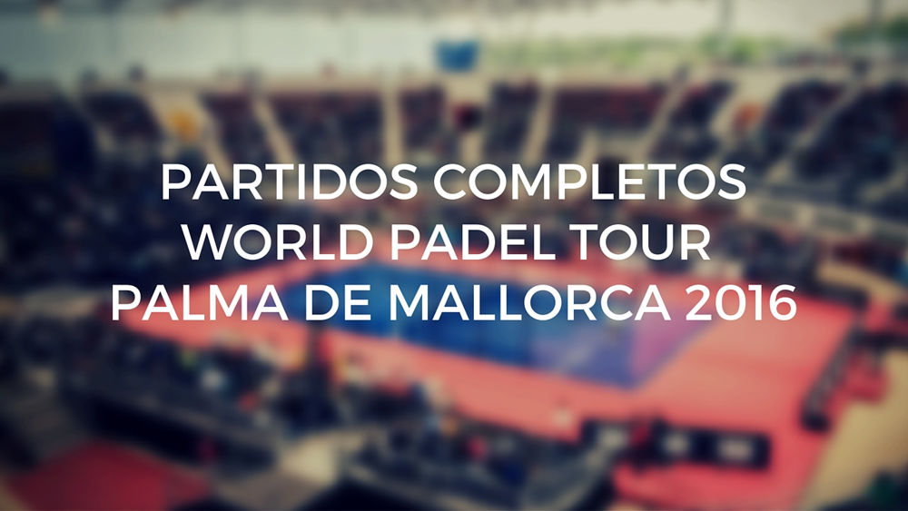 Partidos completos World Padel Tour Palma de Mallorca 2016