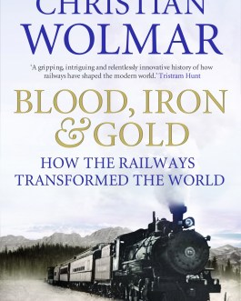Blood, Iron and Gold: How the Railways Transformed the World – Christian Wolmar